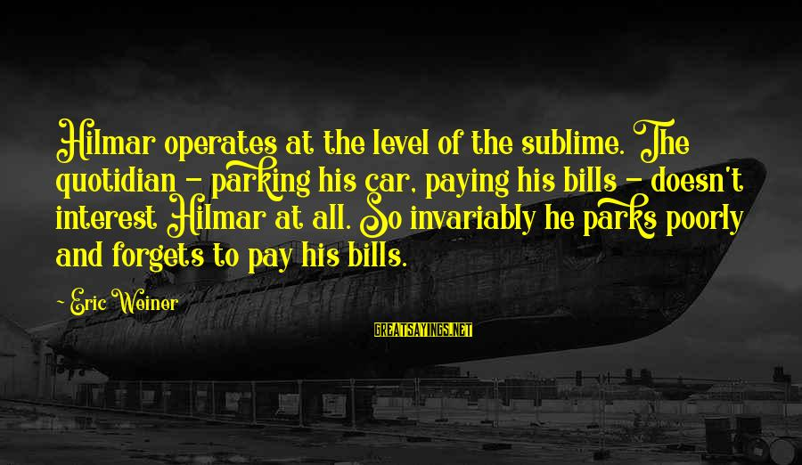 Paying Bills Sayings By Eric Weiner: Hilmar operates at the level of the sublime. The quotidian - parking his car, paying