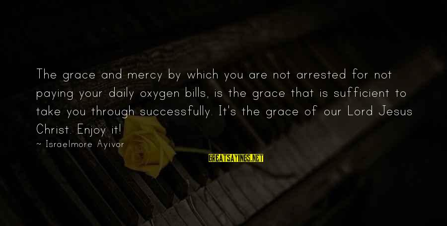 Paying Bills Sayings By Israelmore Ayivor: The grace and mercy by which you are not arrested for not paying your daily