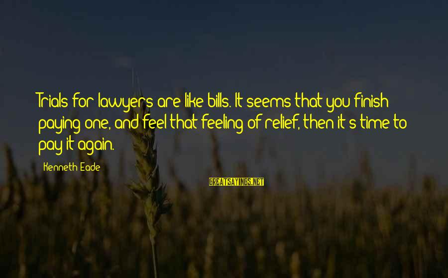 Paying Bills Sayings By Kenneth Eade: Trials for lawyers are like bills. It seems that you finish paying one, and feel