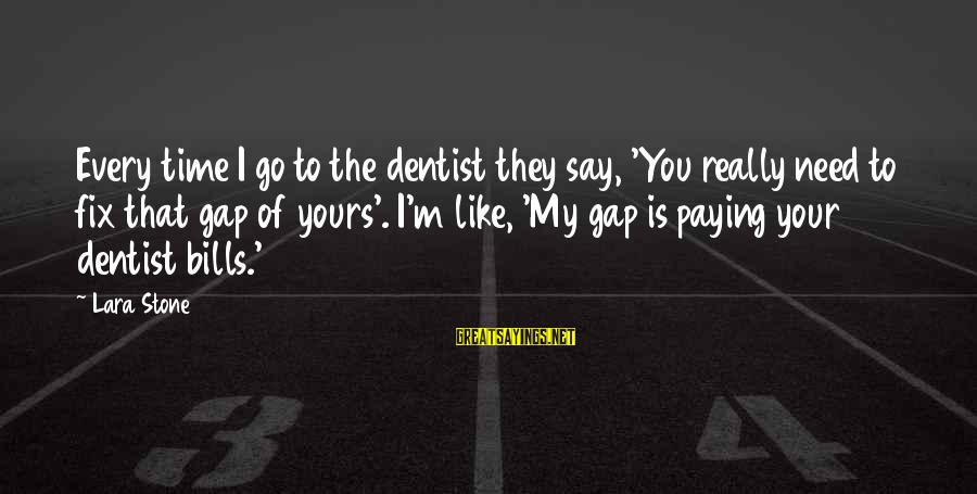 Paying Bills Sayings By Lara Stone: Every time I go to the dentist they say, 'You really need to fix that