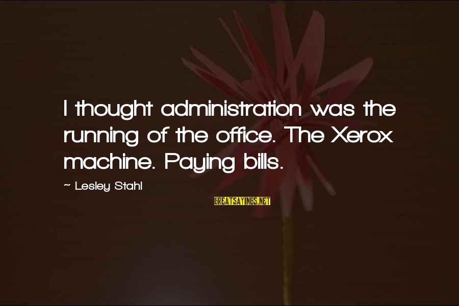 Paying Bills Sayings By Lesley Stahl: I thought administration was the running of the office. The Xerox machine. Paying bills.
