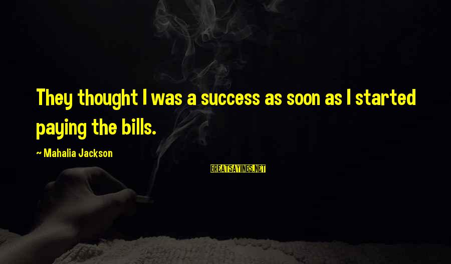 Paying Bills Sayings By Mahalia Jackson: They thought I was a success as soon as I started paying the bills.