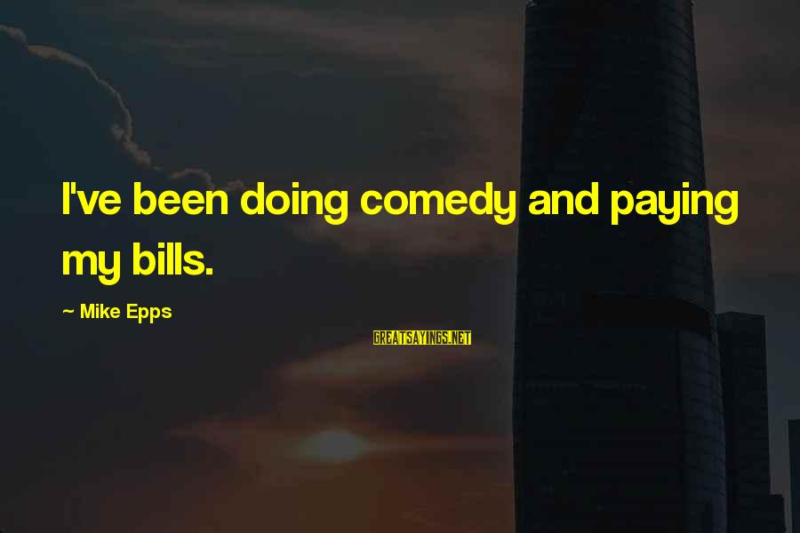 Paying Bills Sayings By Mike Epps: I've been doing comedy and paying my bills.
