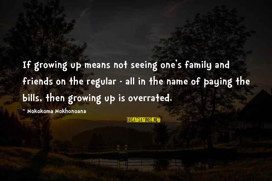 Paying Bills Sayings By Mokokoma Mokhonoana: If growing up means not seeing one's family and friends on the regular - all