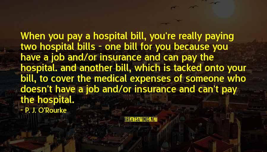 Paying Bills Sayings By P. J. O'Rourke: When you pay a hospital bill, you're really paying two hospital bills - one bill
