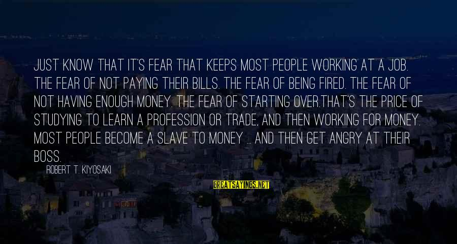 Paying Bills Sayings By Robert T. Kiyosaki: Just know that it's fear that keeps most people working at a job. The fear