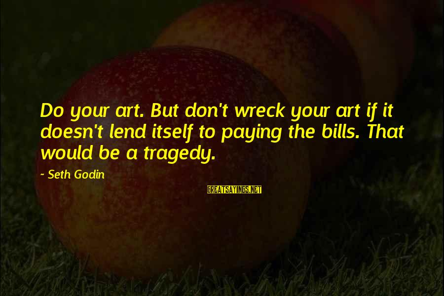 Paying Bills Sayings By Seth Godin: Do your art. But don't wreck your art if it doesn't lend itself to paying