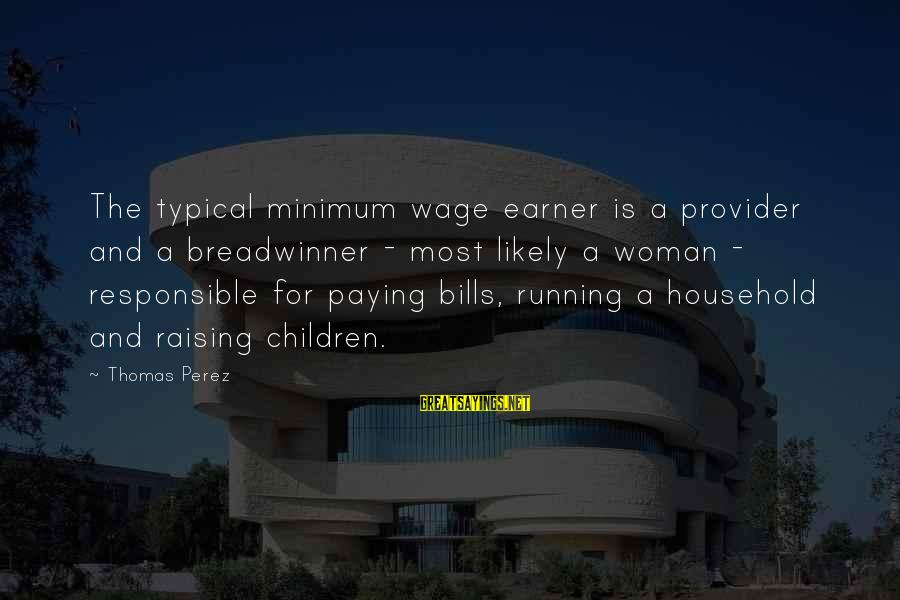 Paying Bills Sayings By Thomas Perez: The typical minimum wage earner is a provider and a breadwinner - most likely a