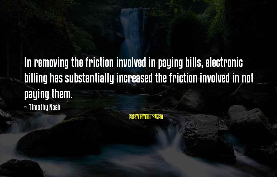 Paying Bills Sayings By Timothy Noah: In removing the friction involved in paying bills, electronic billing has substantially increased the friction
