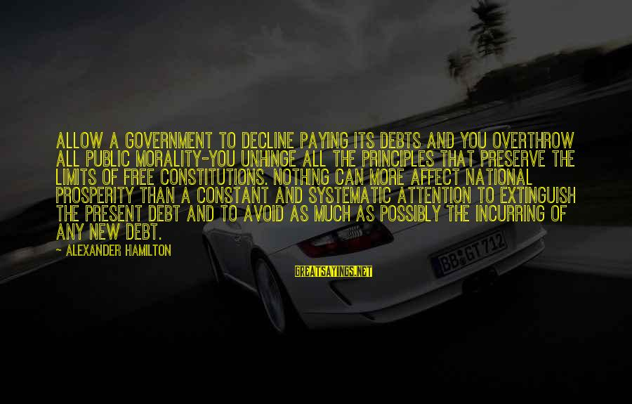 Paying Debts Sayings By Alexander Hamilton: Allow a government to decline paying its debts and you overthrow all public morality-you unhinge