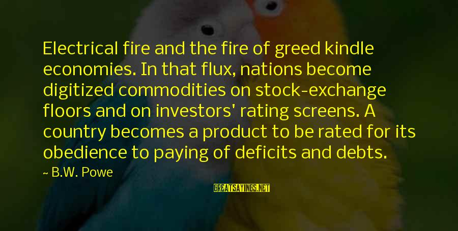 Paying Debts Sayings By B.W. Powe: Electrical fire and the fire of greed kindle economies. In that flux, nations become digitized