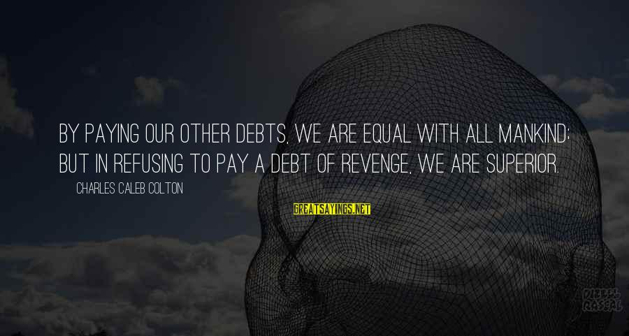 Paying Debts Sayings By Charles Caleb Colton: By paying our other debts, we are equal with all mankind; but in refusing to