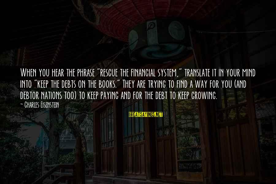 """Paying Debts Sayings By Charles Eisenstein: When you hear the phrase """"rescue the financial system,"""" translate it in your mind into"""
