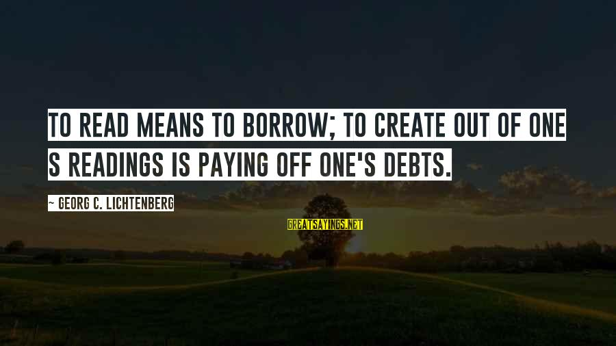 Paying Debts Sayings By Georg C. Lichtenberg: To read means to borrow; to create out of one s readings is paying off