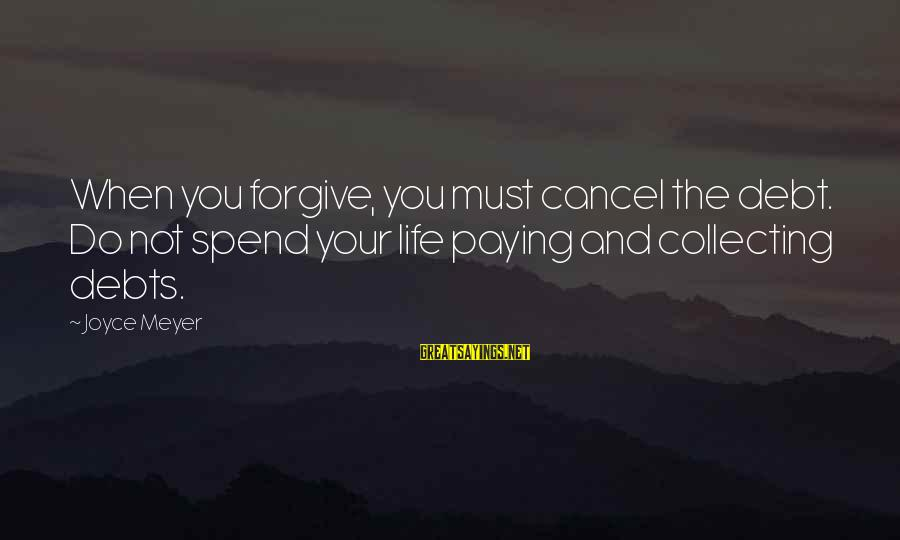 Paying Debts Sayings By Joyce Meyer: When you forgive, you must cancel the debt. Do not spend your life paying and