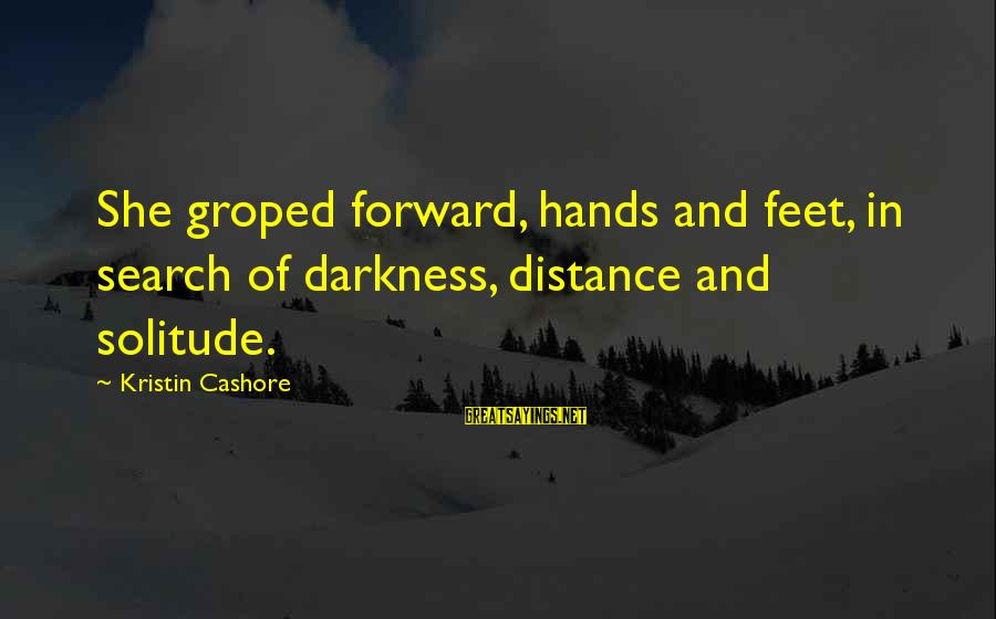 Pe Teacher Appreciation Sayings By Kristin Cashore: She groped forward, hands and feet, in search of darkness, distance and solitude.