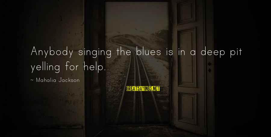 Pe Teacher Appreciation Sayings By Mahalia Jackson: Anybody singing the blues is in a deep pit yelling for help.