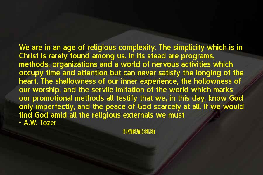 Peace In Our Time Sayings By A.W. Tozer: We are in an age of religious complexity. The simplicity which is in Christ is