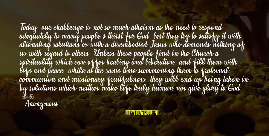Peace In Our Time Sayings By Anonymous: Today, our challenge is not so much atheism as the need to respond adequately to