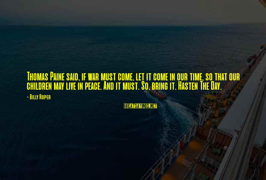 Peace In Our Time Sayings By Billy Roper: Thomas Paine said, if war must come, let it come in our time, so that