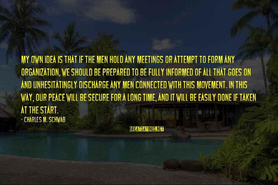 Peace In Our Time Sayings By Charles M. Schwab: My own idea is that if the men hold any meetings or attempt to form