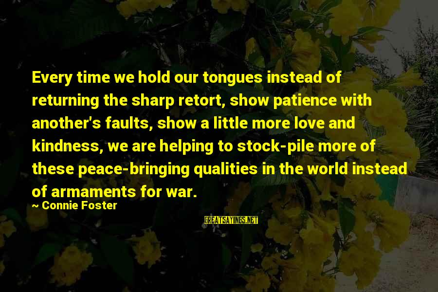 Peace In Our Time Sayings By Connie Foster: Every time we hold our tongues instead of returning the sharp retort, show patience with