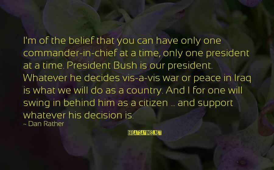 Peace In Our Time Sayings By Dan Rather: I'm of the belief that you can have only one commander-in-chief at a time, only