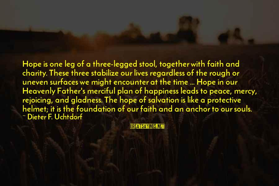 Peace In Our Time Sayings By Dieter F. Uchtdorf: Hope is one leg of a three-legged stool, together with faith and charity. These three