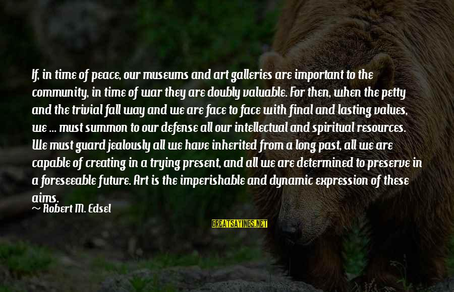 Peace In Our Time Sayings By Robert M. Edsel: If, in time of peace, our museums and art galleries are important to the community,