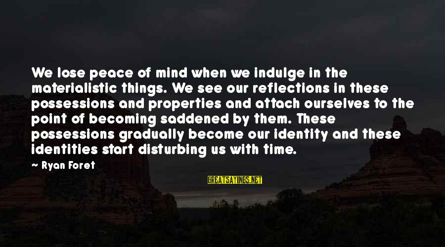Peace In Our Time Sayings By Ryan Foret: We lose peace of mind when we indulge in the materialistic things. We see our