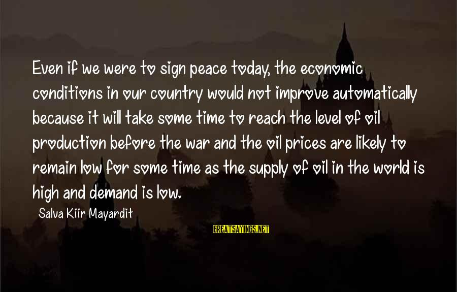 Peace In Our Time Sayings By Salva Kiir Mayardit: Even if we were to sign peace today, the economic conditions in our country would