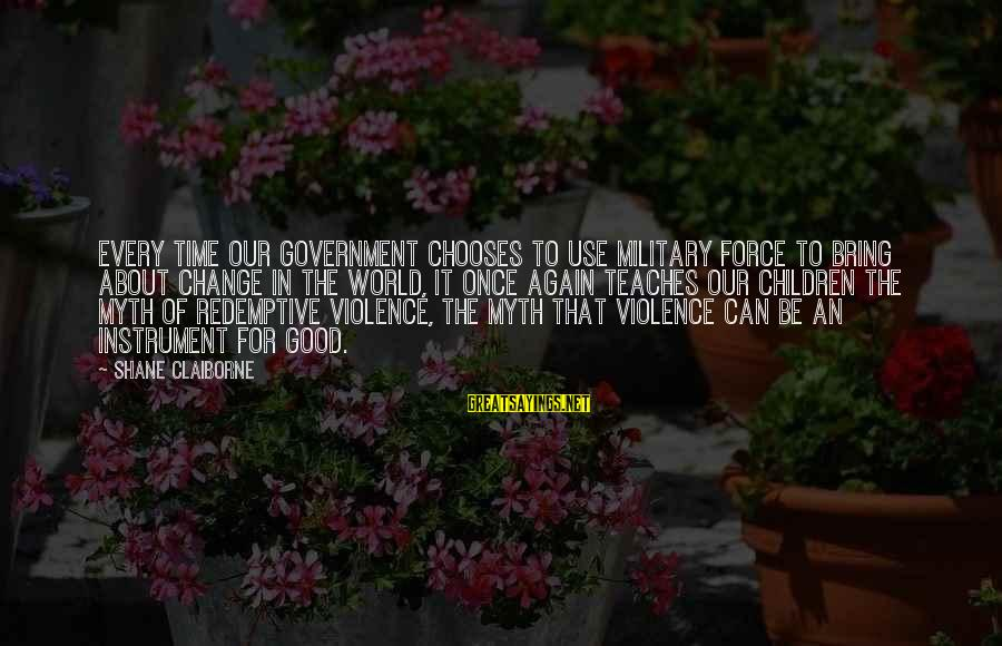 Peace In Our Time Sayings By Shane Claiborne: Every time our government chooses to use military force to bring about change in the