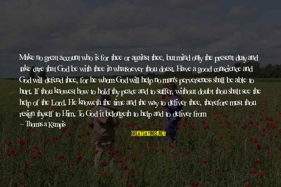 Peace In Our Time Sayings By Thomas A Kempis: Make no great account who is for thee or against thee, but mind only the
