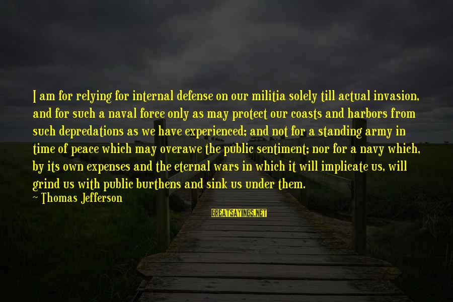 Peace In Our Time Sayings By Thomas Jefferson: I am for relying for internal defense on our militia solely till actual invasion, and