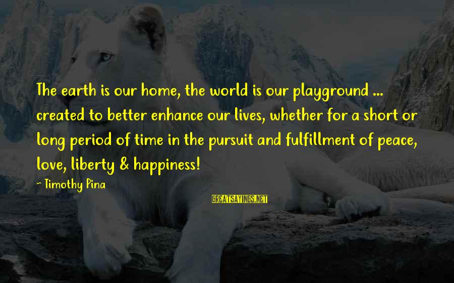 Peace In Our Time Sayings By Timothy Pina: The earth is our home, the world is our playground ... created to better enhance