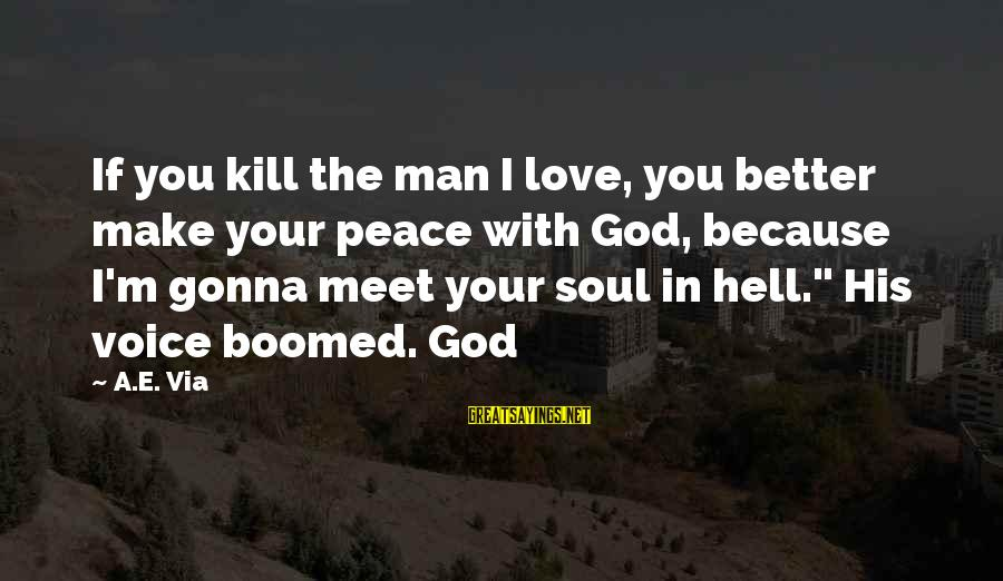 Peace In Your Soul Sayings By A.E. Via: If you kill the man I love, you better make your peace with God, because
