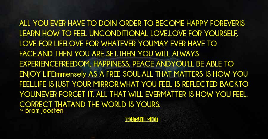 Peace In Your Soul Sayings By Bram Joosten: ALL YOU EVER HAVE TO DOIN ORDER TO BECOME HAPPY FOREVERIS LEARN HOW TO FEEL