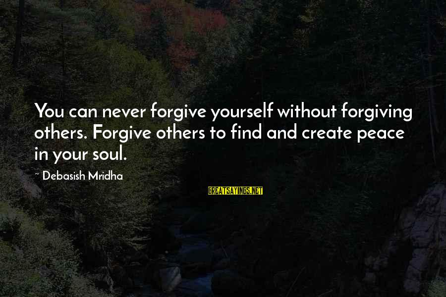 Peace In Your Soul Sayings By Debasish Mridha: You can never forgive yourself without forgiving others. Forgive others to find and create peace