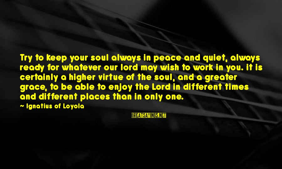 Peace In Your Soul Sayings By Ignatius Of Loyola: Try to keep your soul always in peace and quiet, always ready for whatever our
