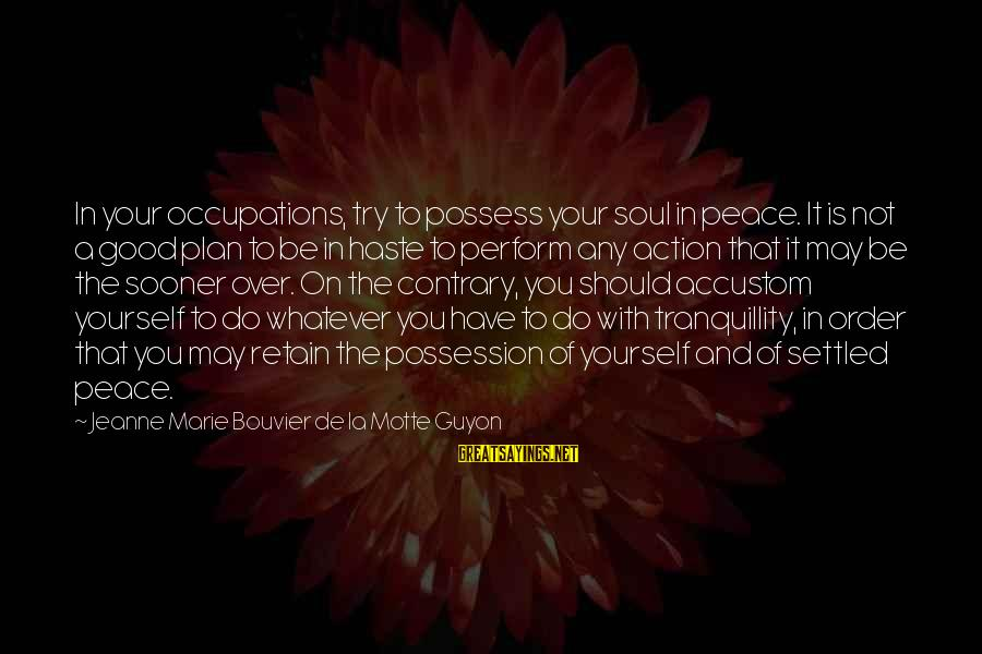Peace In Your Soul Sayings By Jeanne Marie Bouvier De La Motte Guyon: In your occupations, try to possess your soul in peace. It is not a good
