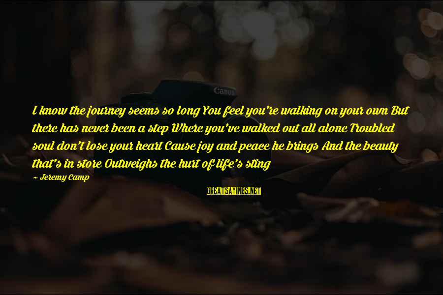 Peace In Your Soul Sayings By Jeremy Camp: I know the journey seems so long You feel you're walking on your own But