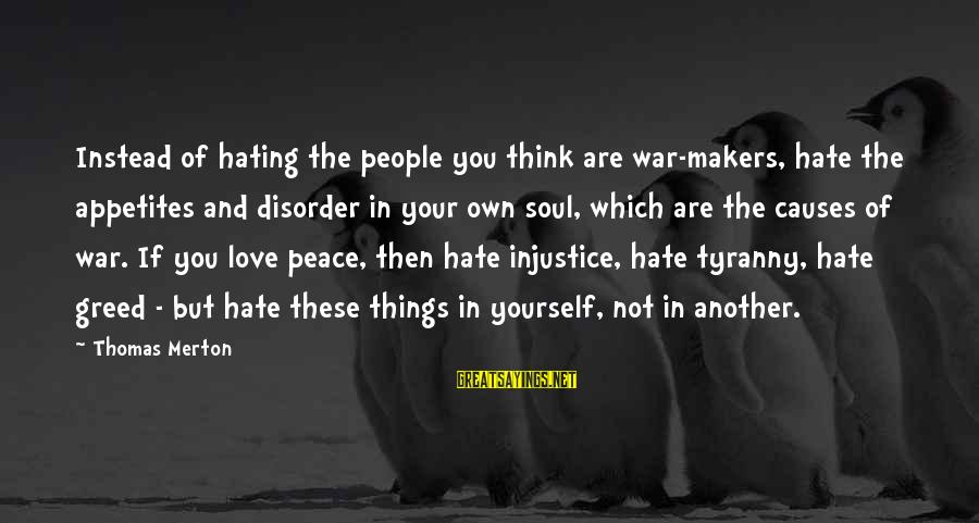 Peace In Your Soul Sayings By Thomas Merton: Instead of hating the people you think are war-makers, hate the appetites and disorder in