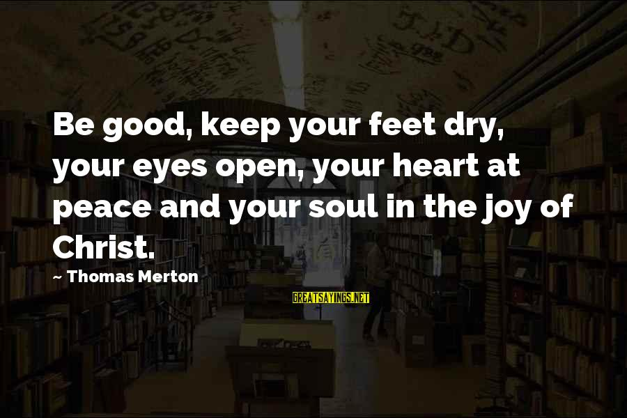 Peace In Your Soul Sayings By Thomas Merton: Be good, keep your feet dry, your eyes open, your heart at peace and your