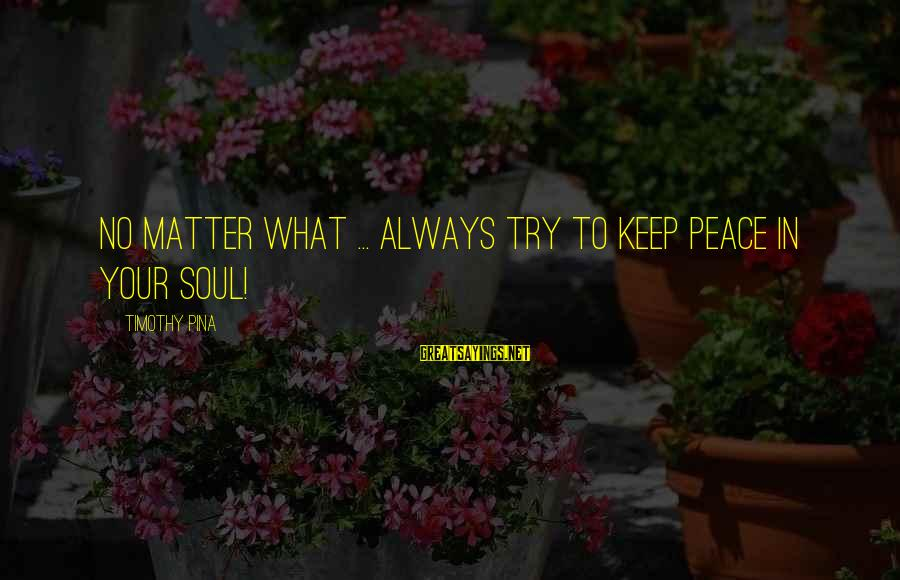 Peace In Your Soul Sayings By Timothy Pina: No matter what ... always try to keep peace in your soul!