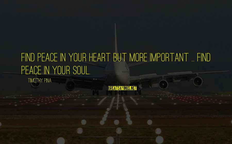Peace In Your Soul Sayings By Timothy Pina: Find peace in your heart but more important ... find peace in your soul.