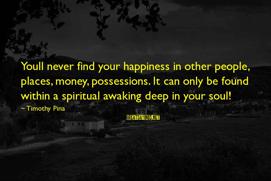 Peace In Your Soul Sayings By Timothy Pina: Youll never find your happiness in other people, places, money, possessions. It can only be
