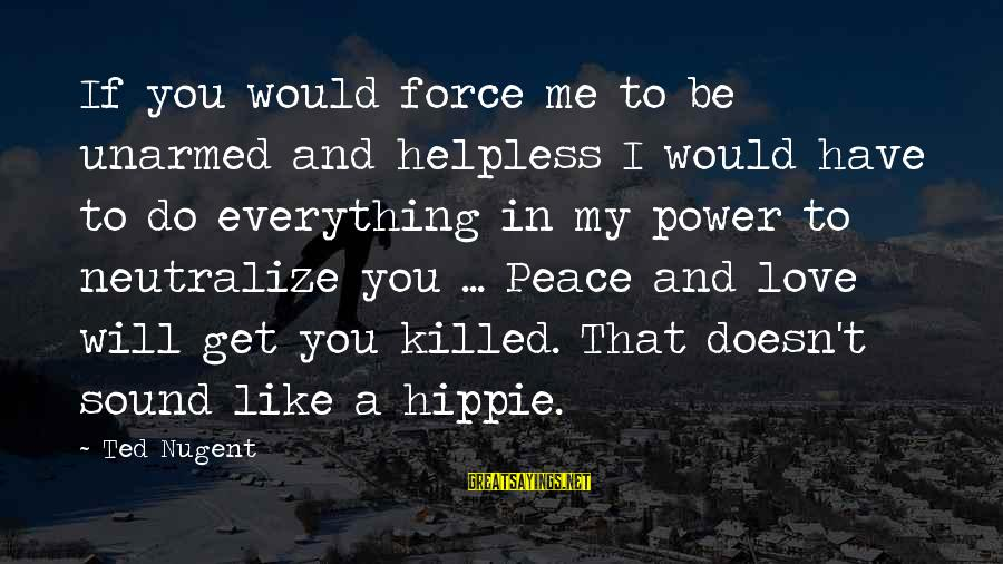 Peace Love And Hippie Sayings By Ted Nugent: If you would force me to be unarmed and helpless I would have to do