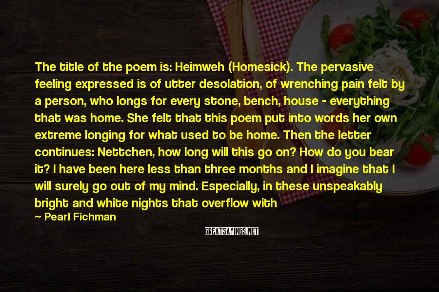 Pearl Fichman Sayings: The title of the poem is: Heimweh (Homesick). The pervasive feeling expressed is of utter