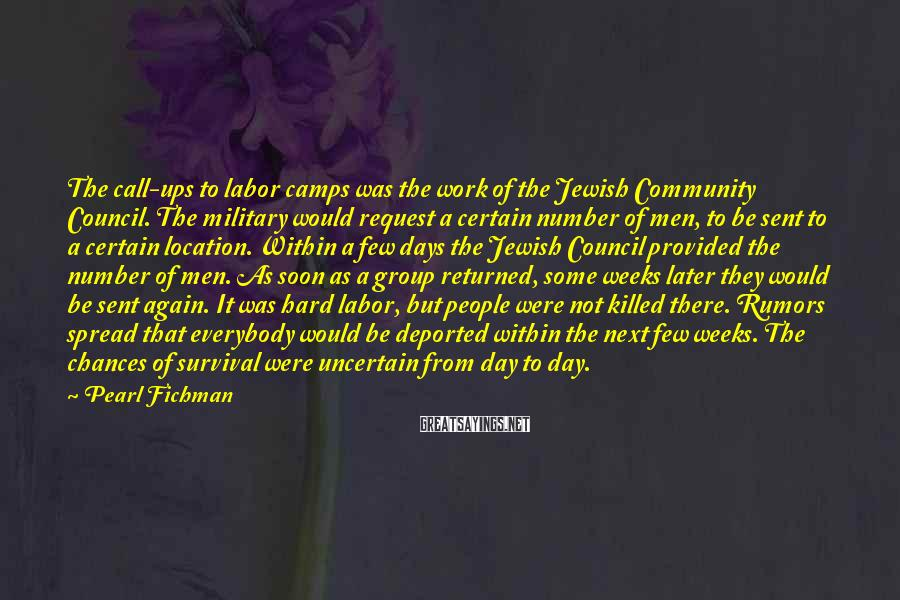 Pearl Fichman Sayings: The call-ups to labor camps was the work of the Jewish Community Council. The military