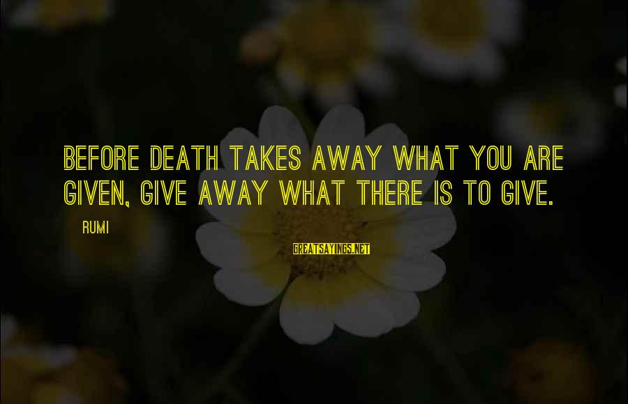 Pearl Harbor Attack Sayings By Rumi: Before death takes away what you are given, give away what there is to give.